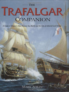 The Trafalgar Companion: The Complete Guide To History'S Most Famous Sea Battle And The Life Of Admiral Lord Nelson