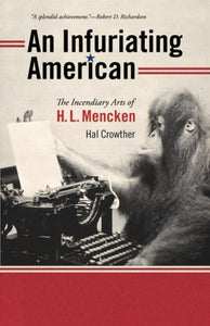 An Infuriating American: The Incendiary Arts Of H. L. Mencken (Muse Books)