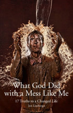 What God Did With A Mess Like Me: 17 Truths To A Changed Life