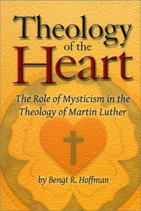 Theology Of The Heart: The Role Of Mysticism In The Theology Of Martin Luther