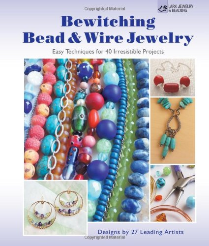 Bewitching Bead & Wire Jewelry: Easy Techniques For 40 Irresistible Projects (Lark Jewelry & Beading)