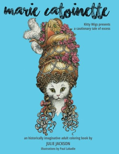 Marie Catoinette: Kitty Wigs Presents A Cautionary Tale Of Excess: An Historically Imaginative Adult Coloring Book