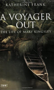 A Voyager Out: The Life Of Mary Kingsley (Tauris Parke Paperbacks)