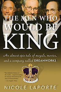 The Men Who Would Be King: An Almost Epic Tale Of Moguls, Movies, And A Company Called Dreamworks