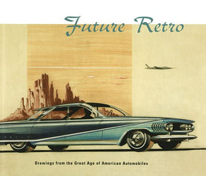 Future Retro: Drawings From The Great Age Of American Automobiles