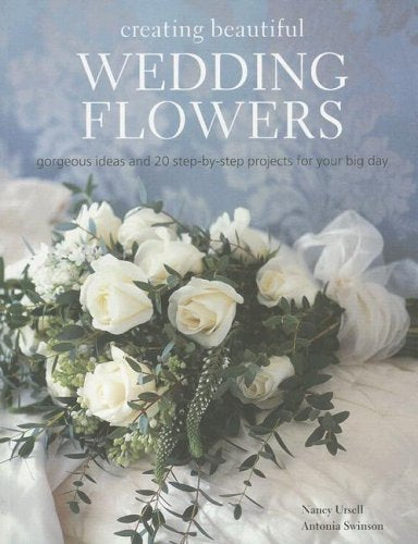 Creating Beautiful Wedding Flowers: Gorgeous Ideas And 20 Step-By-Step Projects For Your Big Day
