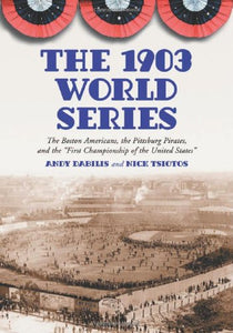 The 1903 World Series: The Boston Americans, The Pittsburg Pirates, And The 34;First Championship Of The United States34;