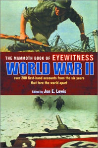 The Mammoth Book Of Eyewitness World War Ii: Over 200 First-Hand Accounts From The Six Years That Tore The World Apart (Mammoth Books)