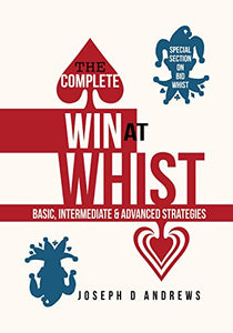 The Complete Win At Whist: Basic, Intermediate & Advanced Strategies