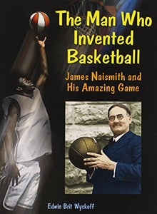 The Man Who Invented Basketball: James Naismith And His Amazing Game (Genius At Work! Great Inventor Biographies)