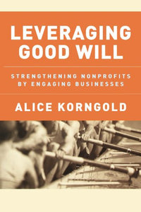 Leveraging Good Will: Strengthening Nonprofits By Engaging Businesses