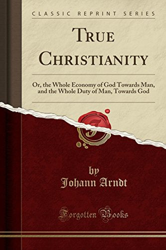 True Christianity: Or, The Whole Economy Of God Towards Man, And The Whole Duty Of Man, Towards God (Classic Reprint)