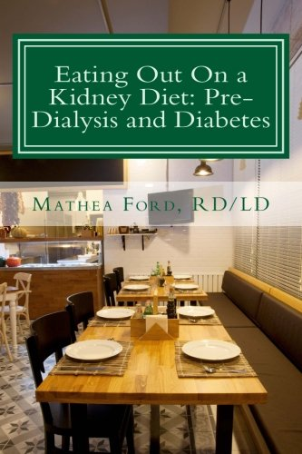 Eating Out On A Kidney Diet: Pre-Dialysis And Diabetes: Ways To Enjoy Your Favorite Foods (Renal Diet Hq Iq Pre Dialysis Living) (Volume 3)