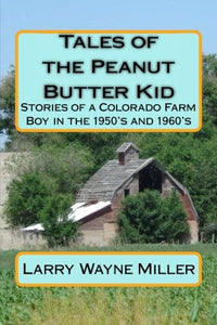 Tales Of The Peanut Butter Kid: Stories Of A Colorado Farm Boy In The 1950'S And 1960'S (Adventures Of The Peanut Butter Kid) (Volume 1)