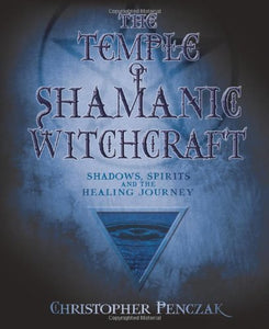 The Temple Of Shamanic Witchcraft: Shadows, Spirits And The Healing Journey (Penczak Temple Series)