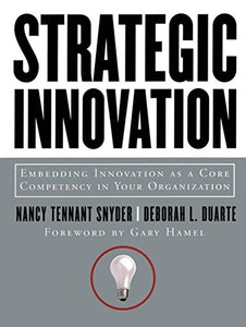 Strategic Innovation: Embedding Innovation As A Core Competency In Your Organization