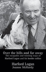 Over The Hills And Far Away: The Escapades And Winning Ways Of Harford Logan And His Border Collies