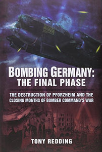 Bombing Germany: The Final Phase: The Destruction Of Pforzheim And The Closing Months Of Bomber Commands War