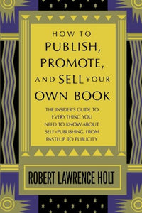 How To Publish, Promote, And Sell Your Own Book: The Insider'S Guide To Everything You Need To Know About Self-Publishing From Pasteup To Publicity