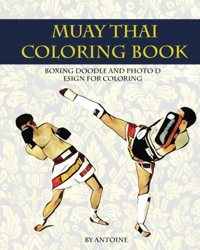 Muay Thai Coloring Book: Boxing Doodle And Photo Design For Coloring (Thai Fight And Boxing) (Coloring Book For Adult) (Volume 1)