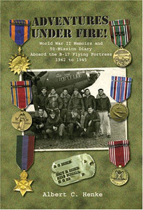 Adventures Under Fire! World War Ii Memoirs And 50-Mission Diary Aboard The B-17 Flying Fortress
