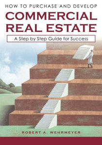 How To Purchase And Develop Commercial Real Estate: A Step By Step Guide For Success (Part I) (Volume 1)