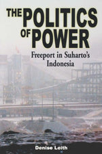 The Politics Of Power: Freeport In Suharto'S Indonesia