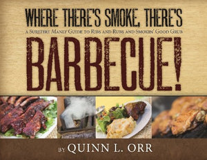 Where There'S Smoke, There'S Barbecue A Surefire Manly Guide To Ribs And Rubs And Smokin Good Grub
