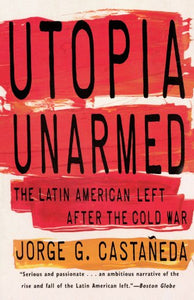 Utopia Unarmed: The Latin American Left After The Cold War