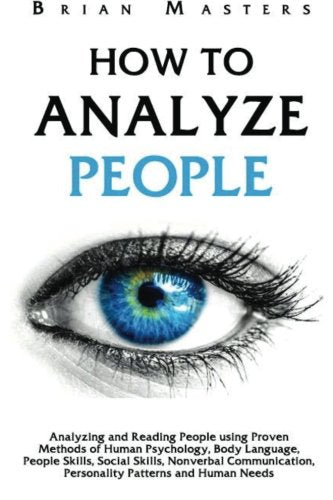 How To Analyze People: Analyzing And Reading People Using Proven Methods Of Human Psychology, Body Language, People Skills, Social Skills, Nonverbal Communication, Personality Patterns And Human Needs
