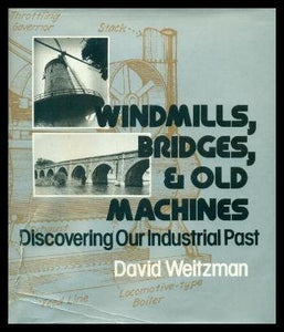 Windmills, Bridges, And Old Machines: Discovering Our Industrial Past