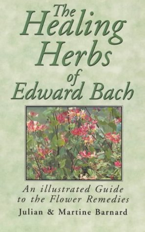 The Healing Herbs Of Edward Bach: An Illustrated Guide To The Flower Remedies