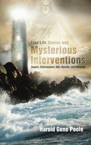 True Life Stories And Mysterious Interventions: Angels, Clairvoyance, War, Heaven, And Miracles