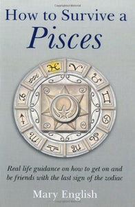 How To Survive A Pisces : Real Life Guidance On How To Get On And Be Friends With The Last Sign Of The Zodiac