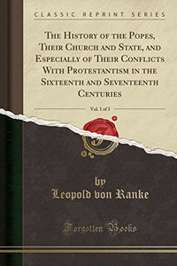 The History Of The Popes, Their Church And State, And Especially Of Their Conflicts With Protestantism In The Sixteenth And Seventeenth Centuries, Vol. 1 Of 3 (Classic Reprint)
