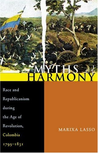 Myths Of Harmony: Race And Republicanism During The Age Of Revolution, Colombia, 1795-1831 (Pitt Latin American Series)