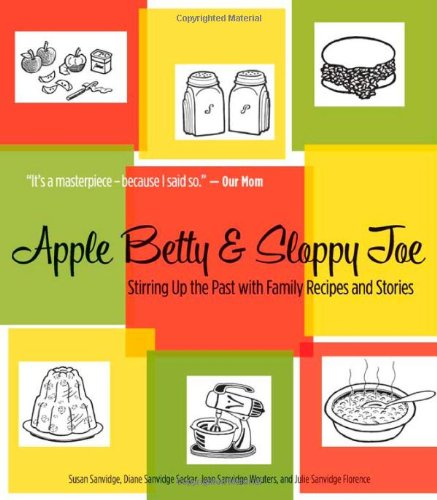 Apple Betty And Sloppy Joe: Stirring Up The Past With Family Recipes And Stories