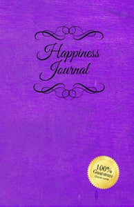 Happiness Journal (Purple): Six Surprisingly Simple Daily Practices That Will Change Your Life In 30 Days Or Less.