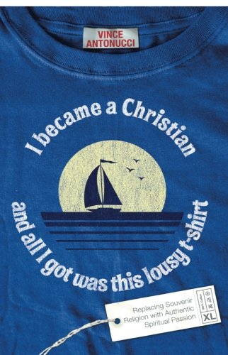 I Became A Christian And All I Got Was This Lousy T-Shirt: Replacing Souvenir Religion With Authentic Spiritual Passion