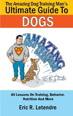 The Amazing Dog Training Man'S Ultimate Guide To Dogs: 40 Lessons On Training, Behavior, Nutrition And More