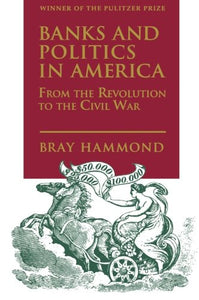 Banks And Politics In America From The Revolution To The Civil War