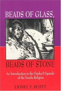Beads Of Glass, Beads Of Stone: An Introduction To The Orisha & Apataki Of The Yoruba Religion
