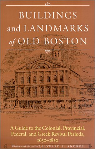 Buildings And Landmarks Of Old Boston: A Guide To The Colonial, Provincial, Federal, And Greek Revival Periods, 1630-1850