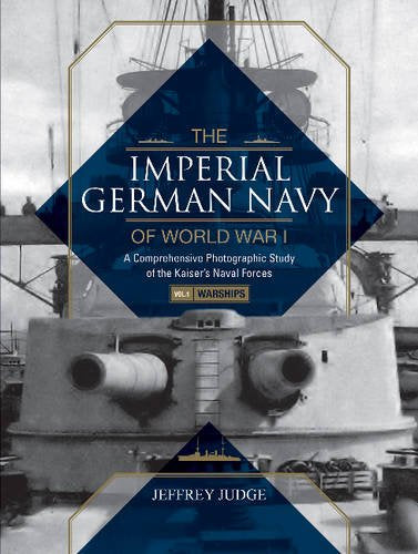 The Imperial German Navy Of World War I, Vol. 1 Warships: A Comprehensive Photographic Study Of The Kaisers Naval Forces