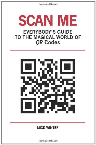 Scan Me: Everybody'S Guide To The Magical World Of Qr Codes