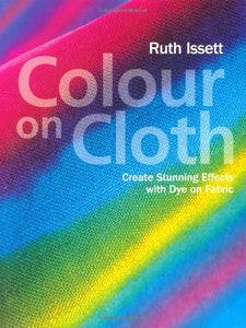 Colour On Cloth: Create Stunning Effects With Dye On Fabric