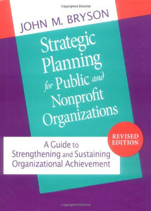 Strategic Planning For Public And Nonprofit Organizations: A Guide To Strengthening And Sustaining Organizational Achievement (Jossey Bass Public Administration Series)