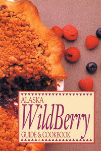 Alaska Wild Berry Guide And Cookbook