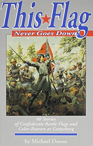 This Flag Never Goes Down!: 40 Stories Of Confederate Battle Flags And Color Bearers At The Battle Of  Gettysburg