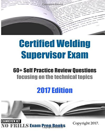 Certified Welding Supervisor Exam 60+ Self Practice Review Questions: Focusing On The Technical Topics, 2017 Edition